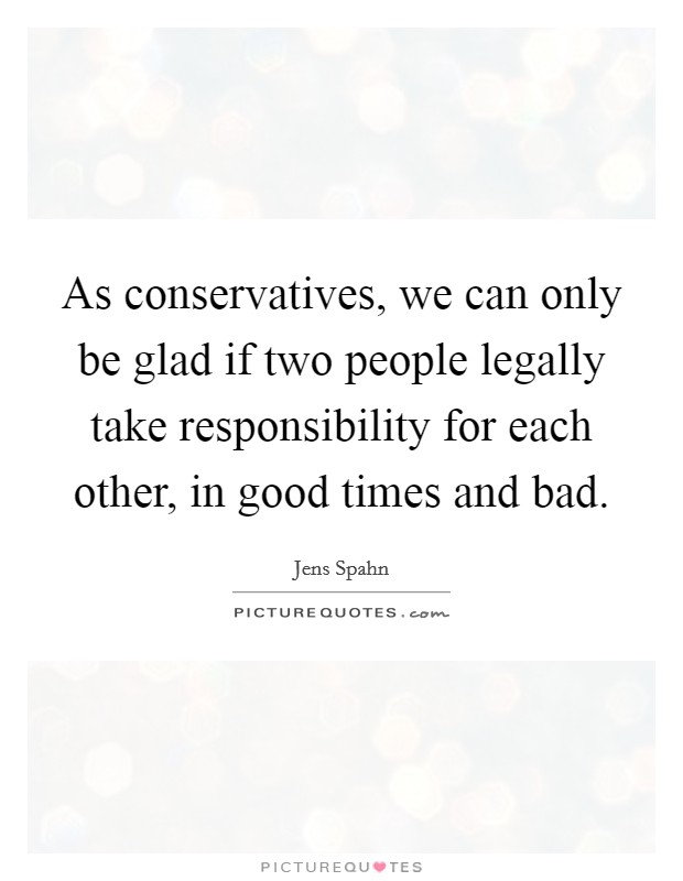 As conservatives, we can only be glad if two people legally take responsibility for each other, in good times and bad Picture Quote #1