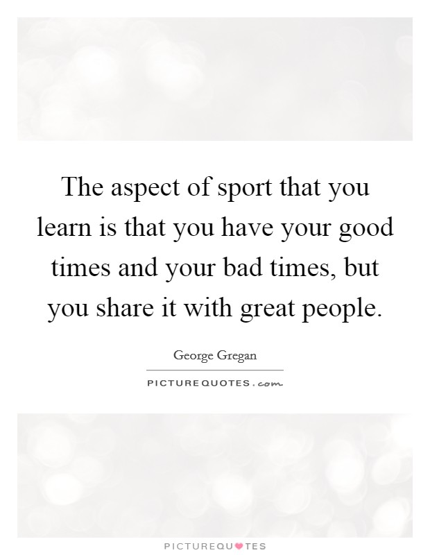 The aspect of sport that you learn is that you have your good times and your bad times, but you share it with great people Picture Quote #1