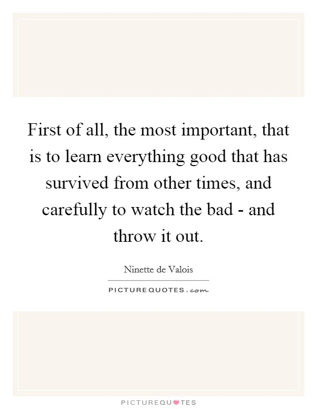 First of all, the most important, that is to learn everything good that has survived from other times, and carefully to watch the bad - and throw it out Picture Quote #1