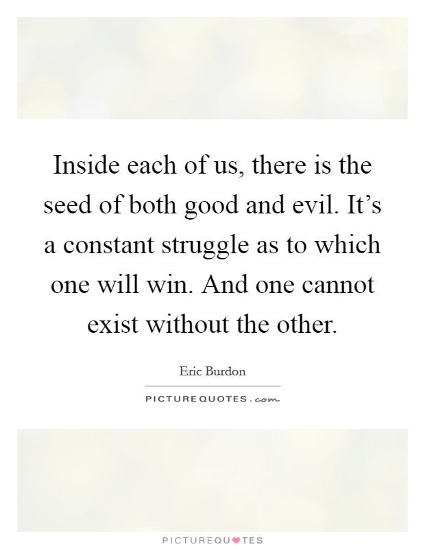 Inside each of us, there is the seed of both good and evil. It's a constant struggle as to which one will win. And one cannot exist without the other. Picture Quote #1