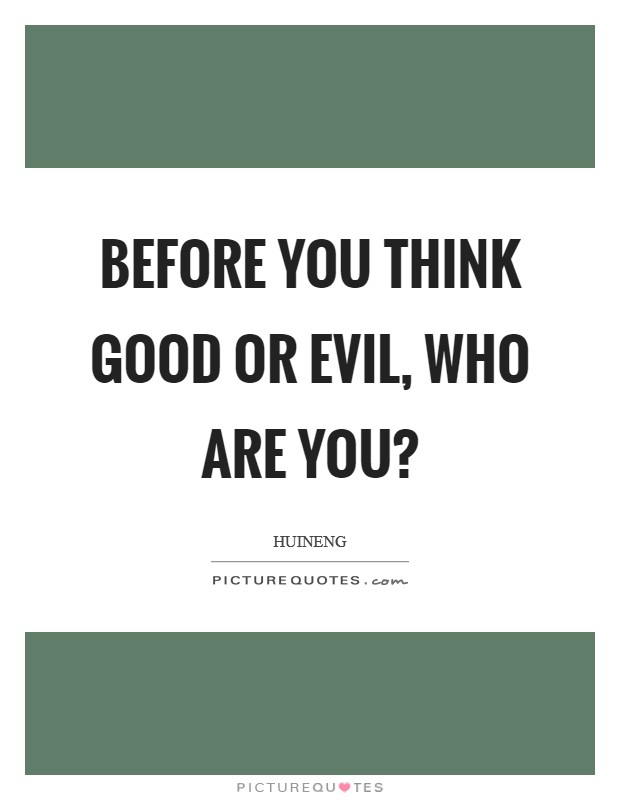 Before you think good or evil, who are you? Picture Quote #1