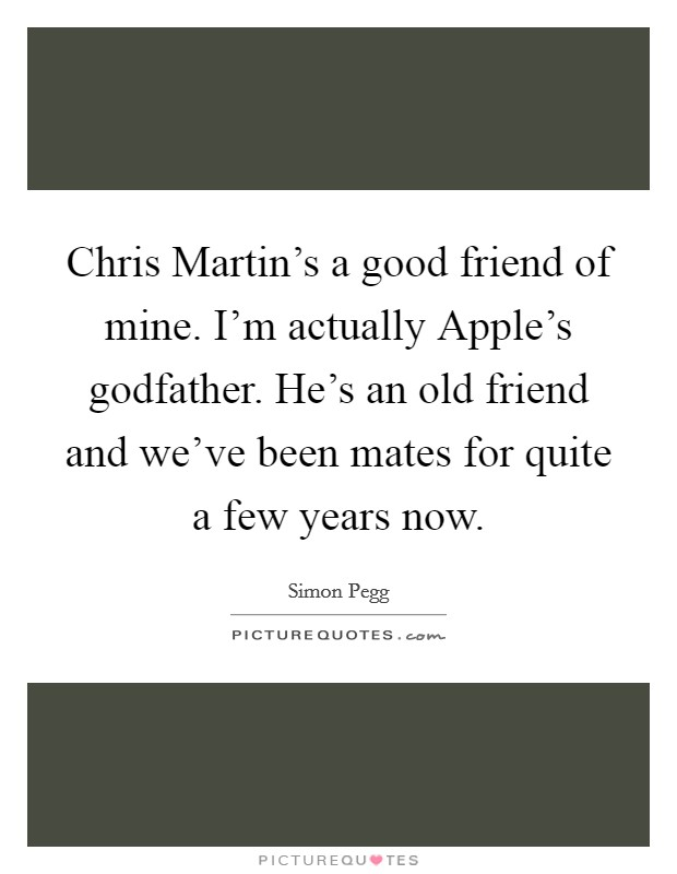 Chris Martin's a good friend of mine. I'm actually Apple's godfather. He's an old friend and we've been mates for quite a few years now. Picture Quote #1