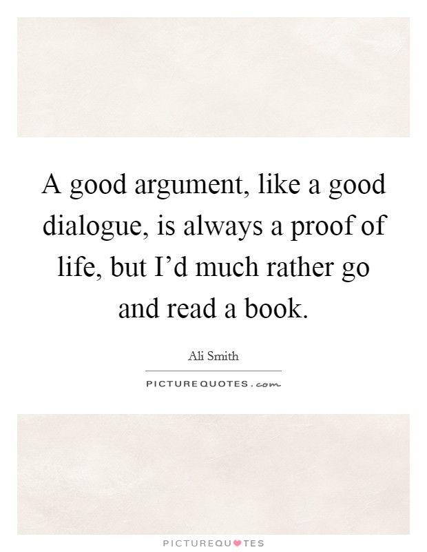 A good argument, like a good dialogue, is always a proof of life, but I'd much rather go and read a book. Picture Quote #1