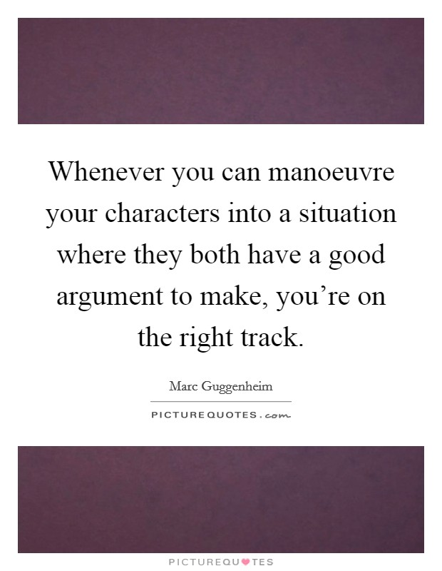 Whenever you can manoeuvre your characters into a situation where they both have a good argument to make, you're on the right track Picture Quote #1
