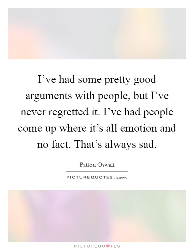 I've had some pretty good arguments with people, but I've never regretted it. I've had people come up where it's all emotion and no fact. That's always sad Picture Quote #1