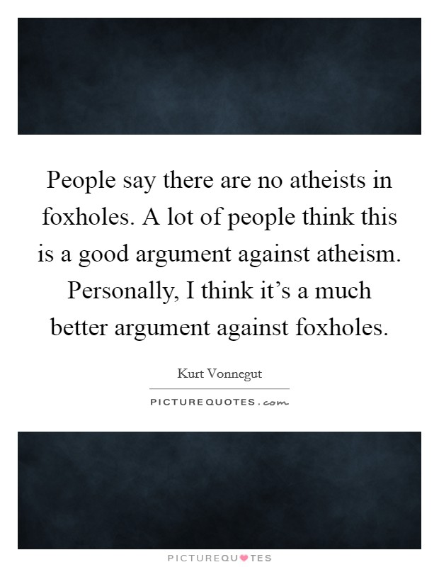People say there are no atheists in foxholes. A lot of people think this is a good argument against atheism. Personally, I think it's a much better argument against foxholes. Picture Quote #1