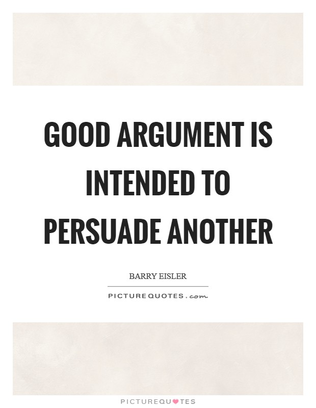 Good argument is intended to persuade another Picture Quote #1