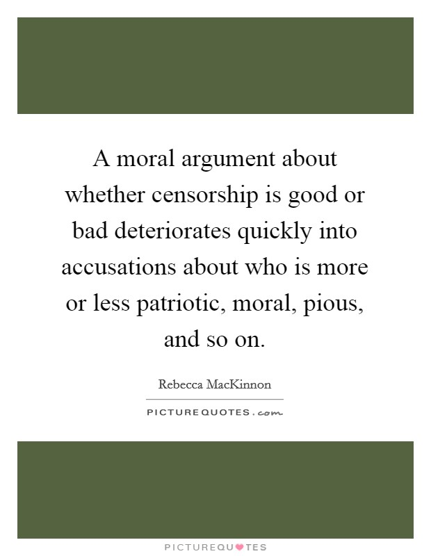 A moral argument about whether censorship is good or bad deteriorates quickly into accusations about who is more or less patriotic, moral, pious, and so on Picture Quote #1