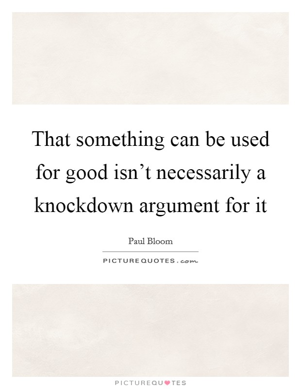 That something can be used for good isn't necessarily a knockdown argument for it Picture Quote #1