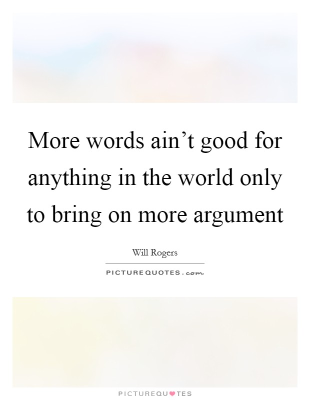 More words ain't good for anything in the world only to bring on more argument Picture Quote #1