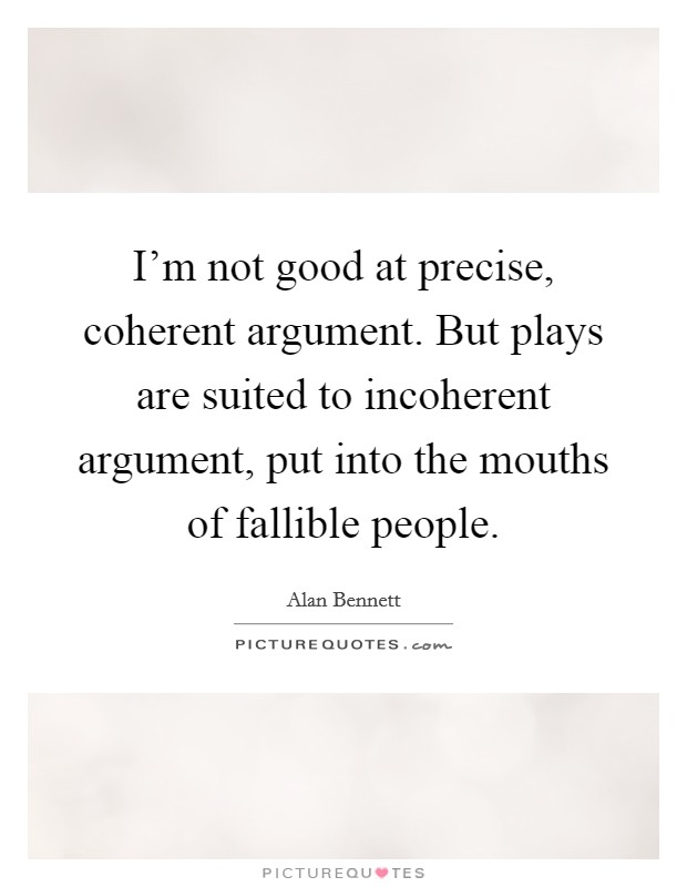 I'm not good at precise, coherent argument. But plays are suited to incoherent argument, put into the mouths of fallible people Picture Quote #1
