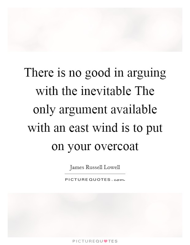 There is no good in arguing with the inevitable The only argument available with an east wind is to put on your overcoat Picture Quote #1