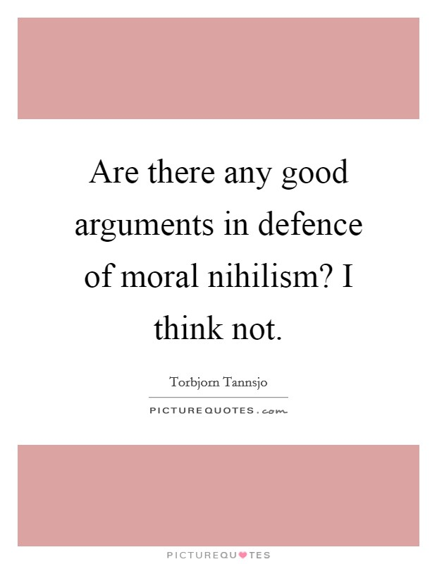 Are there any good arguments in defence of moral nihilism? I think not Picture Quote #1
