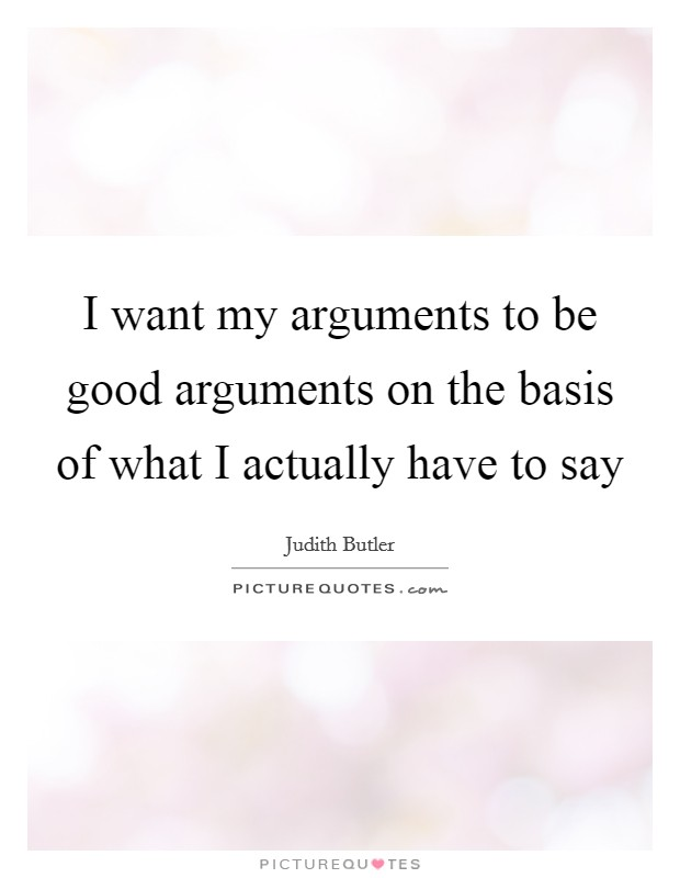 I want my arguments to be good arguments on the basis of what I actually have to say Picture Quote #1
