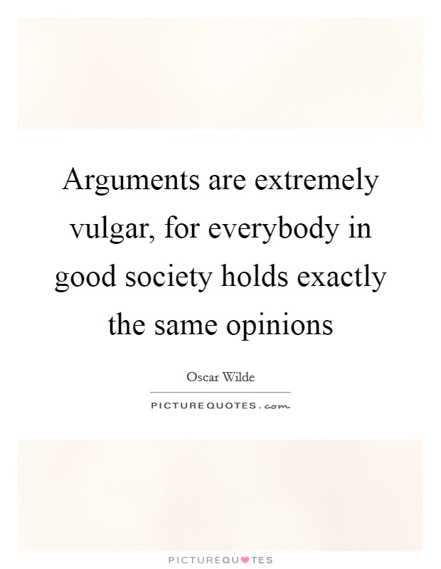 Arguments are extremely vulgar, for everybody in good society holds exactly the same opinions Picture Quote #1