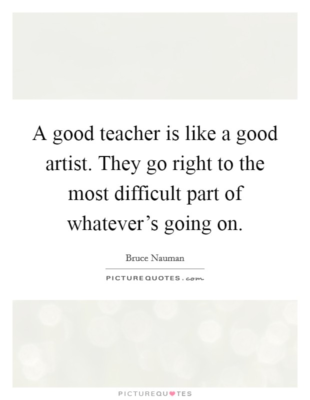 A good teacher is like a good artist. They go right to the most difficult part of whatever's going on Picture Quote #1