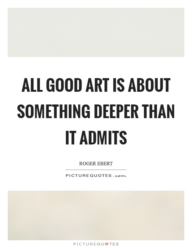 All good art is about something deeper than it admits Picture Quote #1