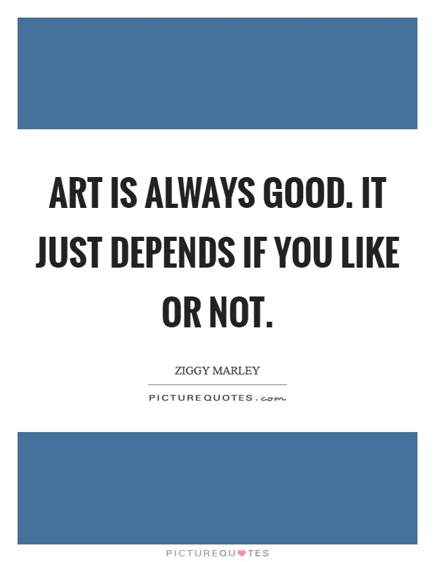 Art is always good. It just depends if you like or not Picture Quote #1
