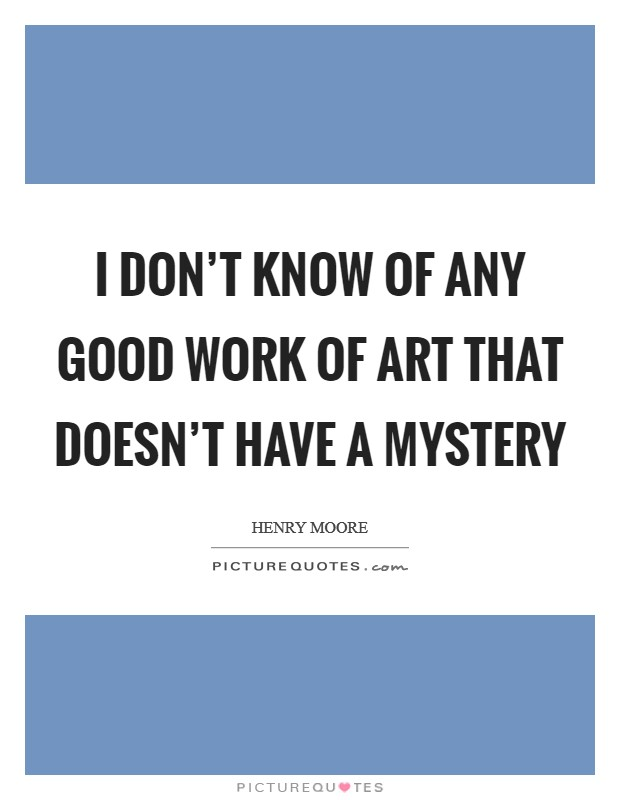 I don't know of any good work of art that doesn't have a mystery Picture Quote #1