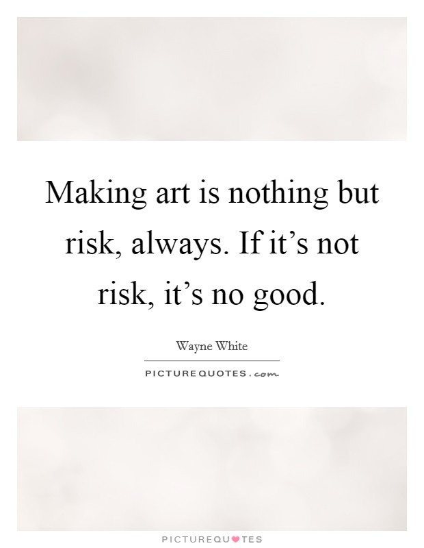 Making art is nothing but risk, always. If it's not risk, it's no good Picture Quote #1