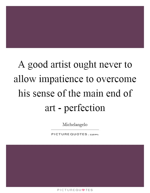 A good artist ought never to allow impatience to overcome his sense of the main end of art - perfection Picture Quote #1