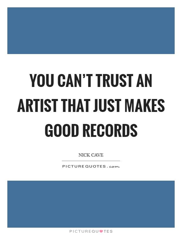 You can't trust an artist that just makes good records Picture Quote #1