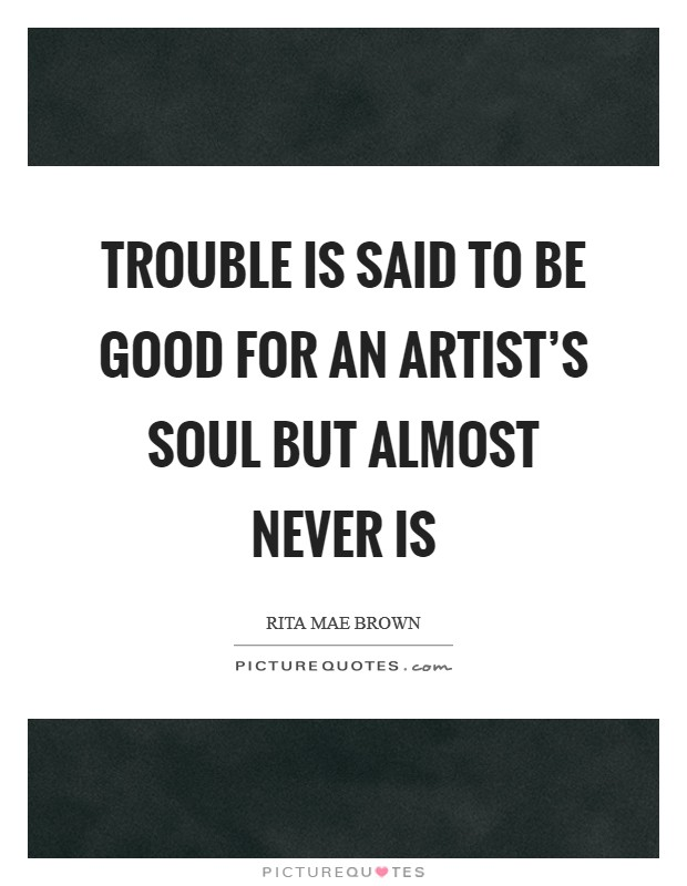 Trouble is said to be good for an artist's soul but almost never is Picture Quote #1