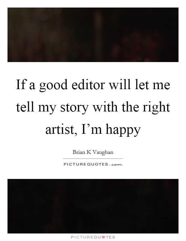 If a good editor will let me tell my story with the right artist, I'm happy Picture Quote #1