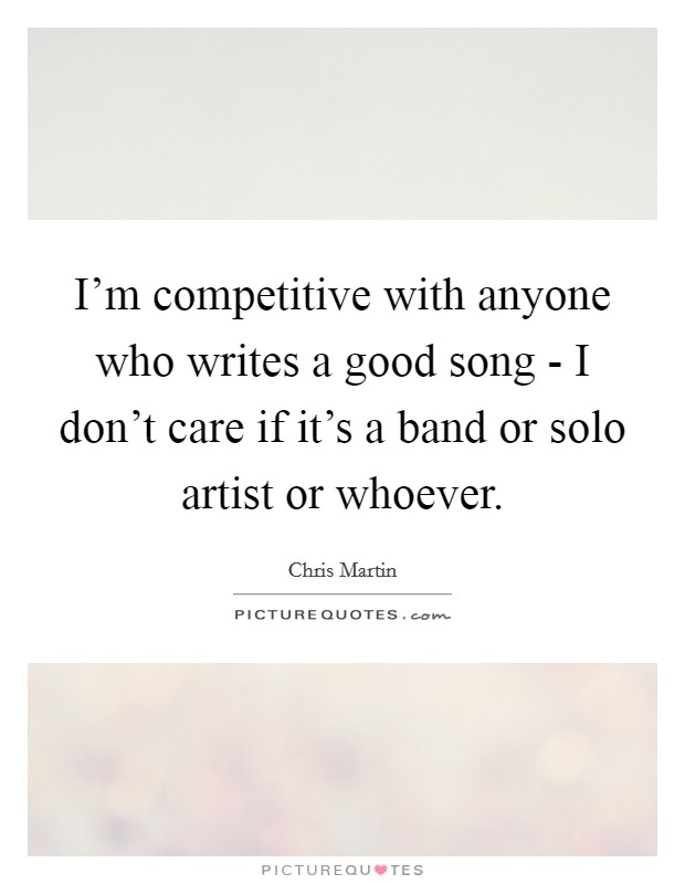 I'm competitive with anyone who writes a good song - I don't care if it's a band or solo artist or whoever. Picture Quote #1