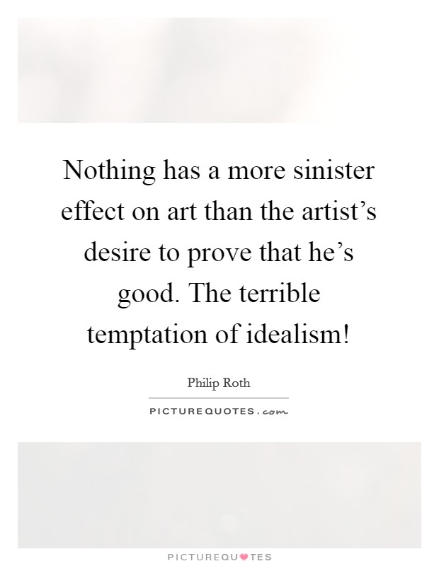 Nothing has a more sinister effect on art than the artist's desire to prove that he's good. The terrible temptation of idealism! Picture Quote #1