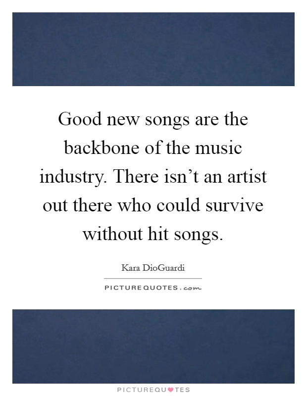 Good new songs are the backbone of the music industry. There isn't an artist out there who could survive without hit songs Picture Quote #1