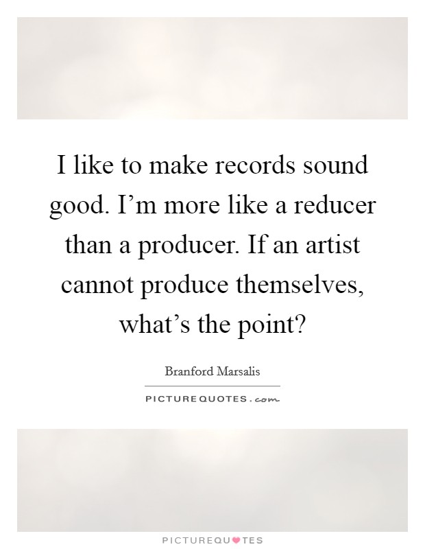 I like to make records sound good. I'm more like a reducer than a producer. If an artist cannot produce themselves, what's the point? Picture Quote #1
