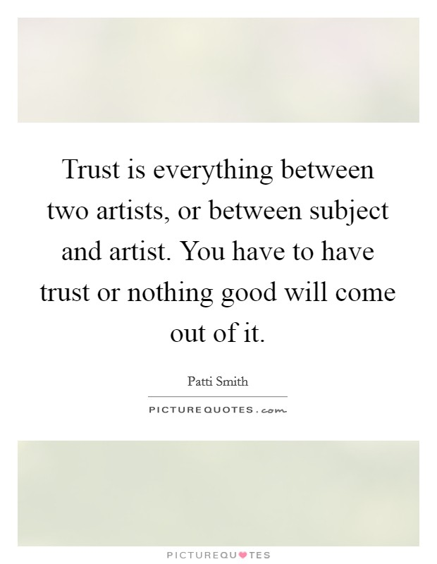 Trust is everything between two artists, or between subject and artist. You have to have trust or nothing good will come out of it Picture Quote #1