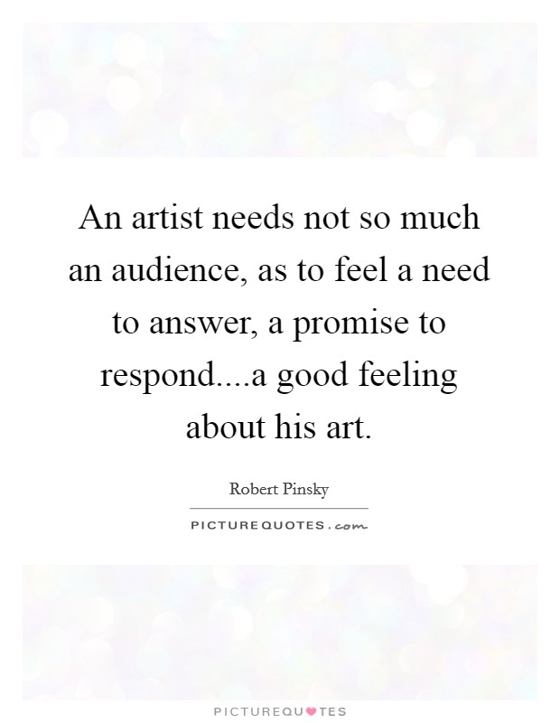 An artist needs not so much an audience, as to feel a need to answer, a promise to respond....a good feeling about his art. Picture Quote #1