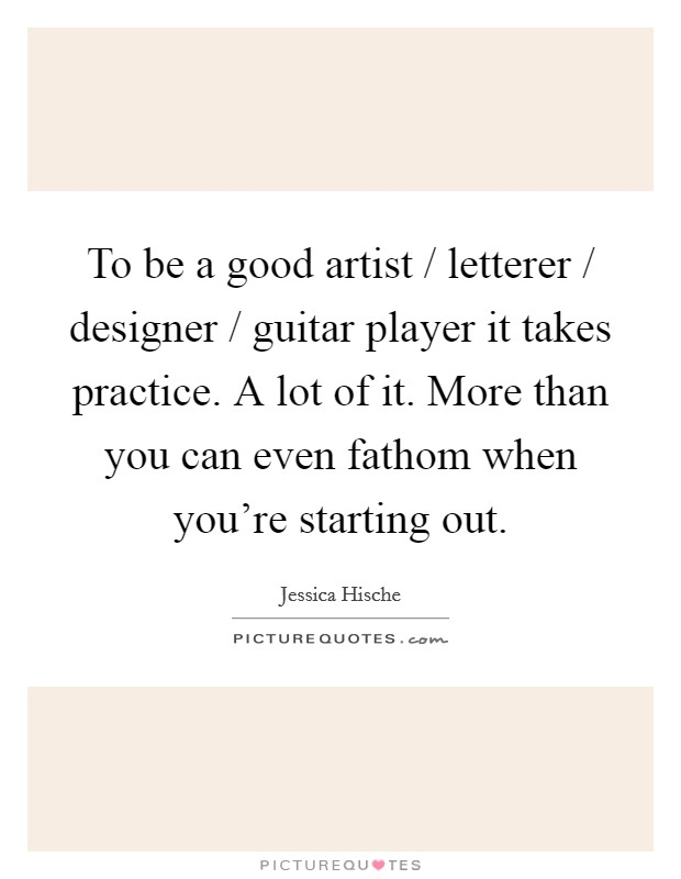 To be a good artist / letterer / designer / guitar player it takes practice. A lot of it. More than you can even fathom when you're starting out Picture Quote #1