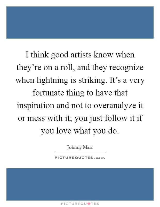 I think good artists know when they're on a roll, and they recognize when lightning is striking. It's a very fortunate thing to have that inspiration and not to overanalyze it or mess with it; you just follow it if you love what you do Picture Quote #1