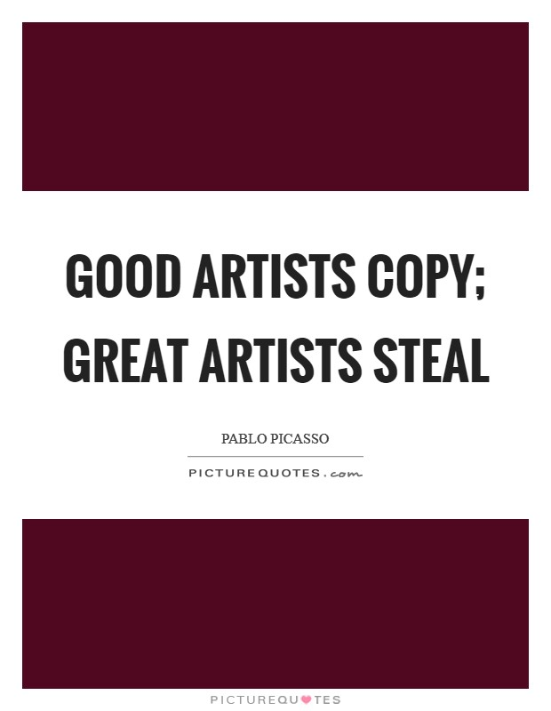 Good artists copy; great artists steal Picture Quote #1