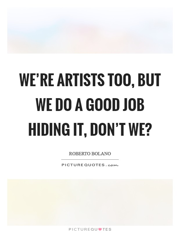 We're artists too, but we do a good job hiding it, don't we? Picture Quote #1