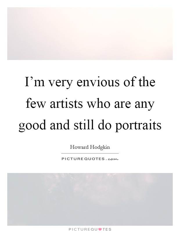 I'm very envious of the few artists who are any good and still do portraits Picture Quote #1