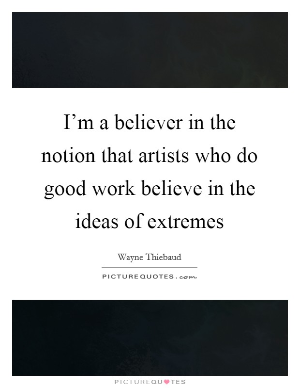 I'm a believer in the notion that artists who do good work believe in the ideas of extremes Picture Quote #1
