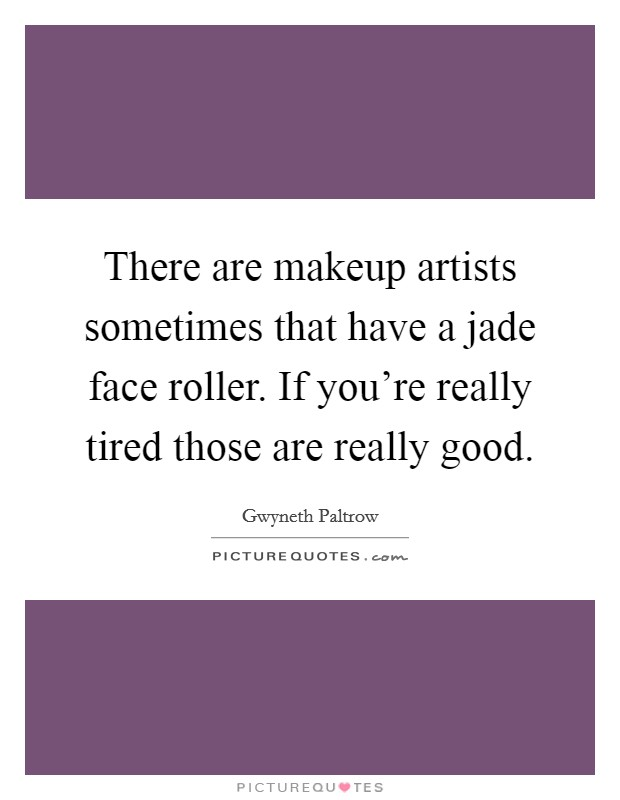 There are makeup artists sometimes that have a jade face roller. If you're really tired those are really good Picture Quote #1