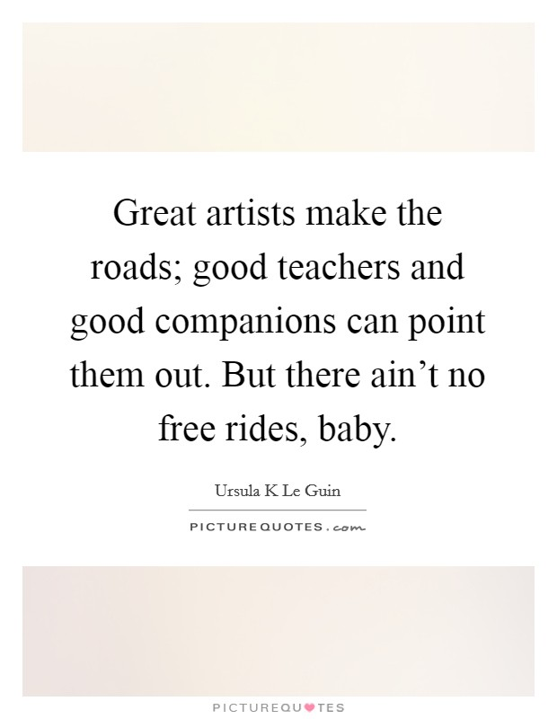 Great artists make the roads; good teachers and good companions can point them out. But there ain't no free rides, baby Picture Quote #1