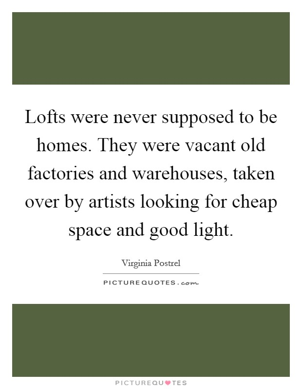 Lofts were never supposed to be homes. They were vacant old factories and warehouses, taken over by artists looking for cheap space and good light Picture Quote #1