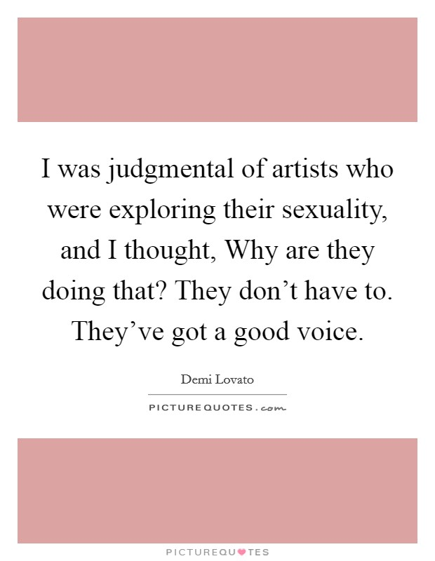 I was judgmental of artists who were exploring their sexuality, and I thought, Why are they doing that? They don't have to. They've got a good voice Picture Quote #1