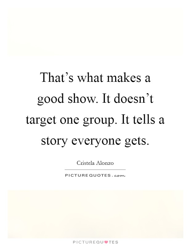 That's what makes a good show. It doesn't target one group. It tells a story everyone gets Picture Quote #1