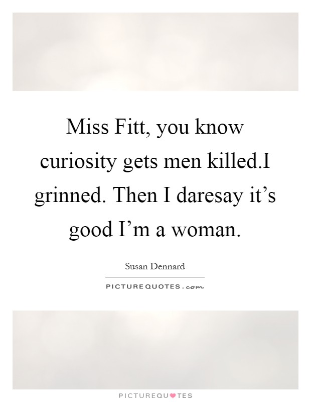 Miss Fitt, you know curiosity gets men killed.I grinned. Then I daresay it's good I'm a woman Picture Quote #1