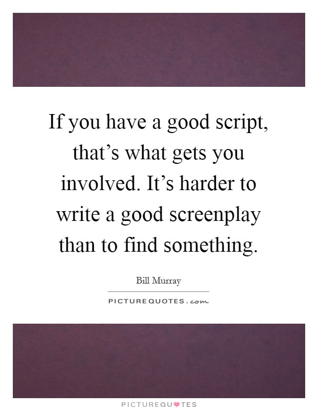 If you have a good script, that's what gets you involved. It's harder to write a good screenplay than to find something Picture Quote #1