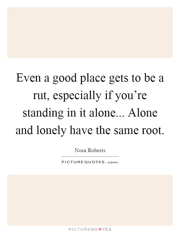 Even a good place gets to be a rut, especially if you're standing in it alone... Alone and lonely have the same root Picture Quote #1