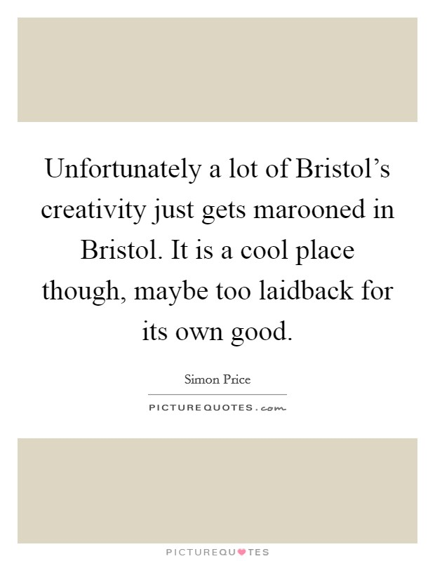 Unfortunately a lot of Bristol's creativity just gets marooned in Bristol. It is a cool place though, maybe too laidback for its own good Picture Quote #1