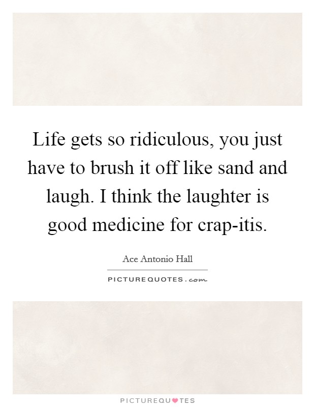 Life gets so ridiculous, you just have to brush it off like sand and laugh. I think the laughter is good medicine for crap-itis. Picture Quote #1